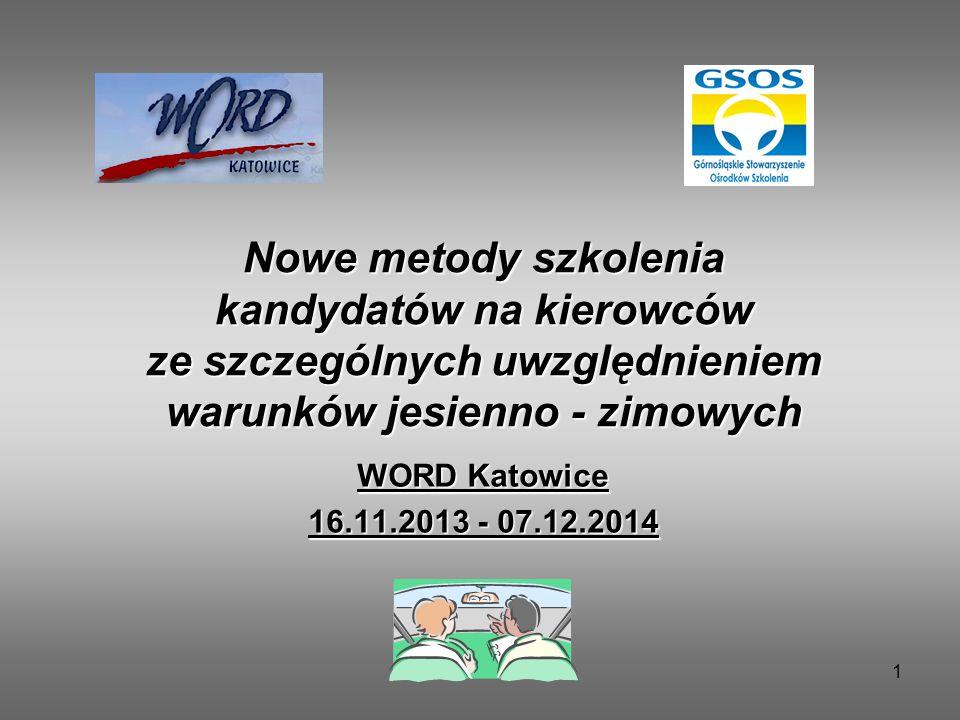 1 Nowe metody szkolenia kandydatów na kierowców ze szczególnych uwzględnieniem warunków jesienno - zimowych WORD Katowice 16.11.2013 - 07.12.2014
