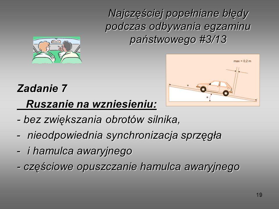 19 Zadanie 7 Ruszanie na wzniesieniu: Ruszanie na wzniesieniu: - bez zwiększania obrotów silnika, -nieodpowiednia synchronizacja sprzęgła -i hamulca awaryjnego - częściowe opuszczanie hamulca awaryjnego Najczęściej popełniane błędy podczas odbywania egzaminu państwowego #3/13