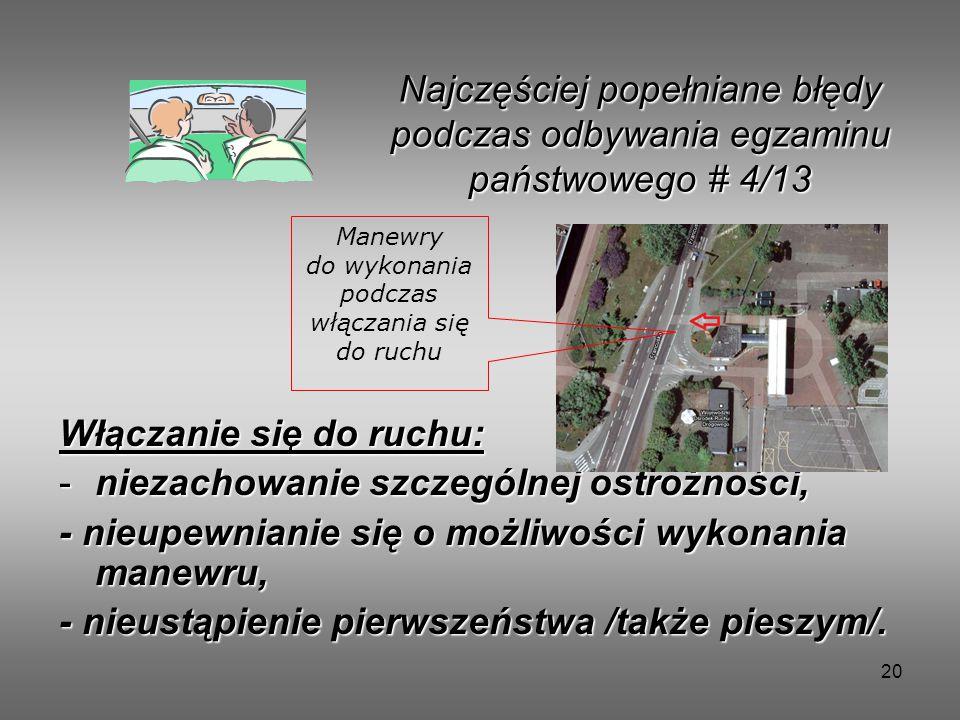 20 Włączanie się do ruchu: -niezachowanie szczególnej ostrożności, - nieupewnianie się o możliwości wykonania manewru, - nieustąpienie pierwszeństwa /także pieszym/.