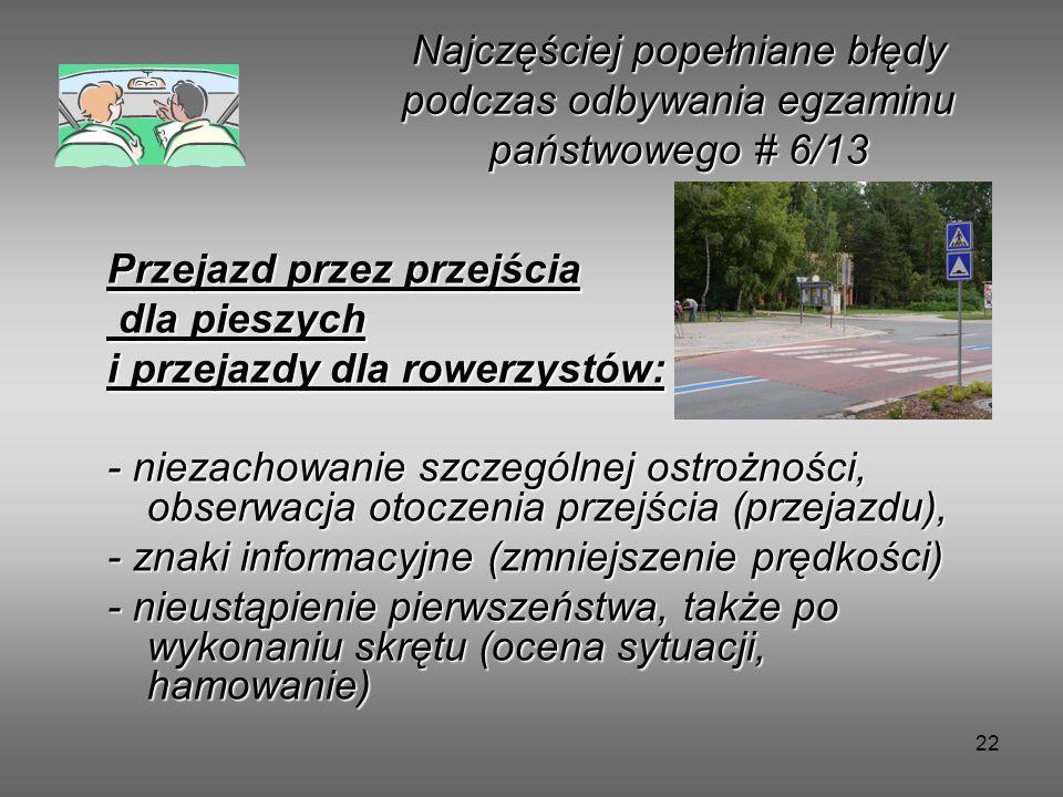 22 Przejazd przez przejścia dla pieszych dla pieszych i przejazdy dla rowerzystów: - niezachowanie szczególnej ostrożności, obserwacja otoczenia przejścia (przejazdu), - znaki informacyjne (zmniejszenie prędkości) - nieustąpienie pierwszeństwa, także po wykonaniu skrętu (ocena sytuacji, hamowanie) Najczęściej popełniane błędy podczas odbywania egzaminu państwowego # 6/13