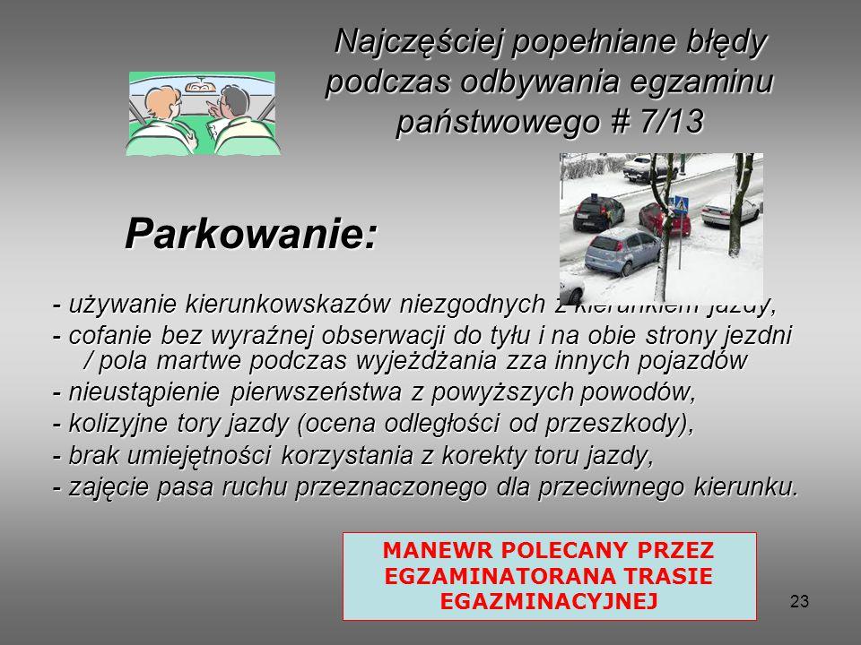 23 Parkowanie: Parkowanie: - używanie kierunkowskazów niezgodnych z kierunkiem jazdy, - cofanie bez wyraźnej obserwacji do tyłu i na obie strony jezdni / pola martwe podczas wyjeżdżania zza innych pojazdów - nieustąpienie pierwszeństwa z powyższych powodów, - kolizyjne tory jazdy (ocena odległości od przeszkody), - brak umiejętności korzystania z korekty toru jazdy, - zajęcie pasa ruchu przeznaczonego dla przeciwnego kierunku.