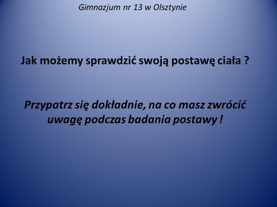 Gimnazjum nr 13 w Olsztynie Jak możemy sprawdzić swoją postawę ciała ? Przypatrz się dokładnie, na co masz zwrócić uwagę podczas badania postawy !