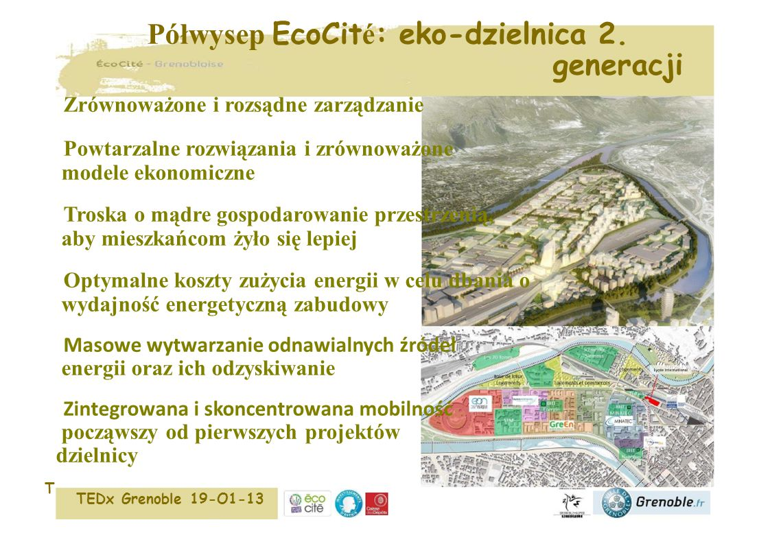 EcoCit é la presqu 'î le : un é co-quartier de 2 è me g é n é ration Gouvernance aux bonnes échelles Solutions reproductibles et modèles économiques équilibrés Souci d'économiser l'espace dans un quartier agréable à vivre Optimum coût-performances pour l'efficacité énergétique des bâtiments Production massive en renouvelables et récupération d'énergies Mobilité mutualisée et intégrée dès la conception du quartier TEDx Grenoble 19-O1-13 Półwysep EcoCit é : eko-dzielnica 2.
