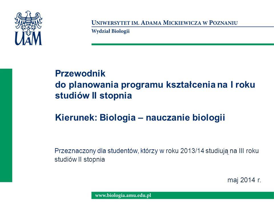 maj 2014 r. Przewodnik do planowania programu kształcenia na I roku studiów II stopnia Kierunek: Biologia – nauczanie biologii Przeznaczony dla studen