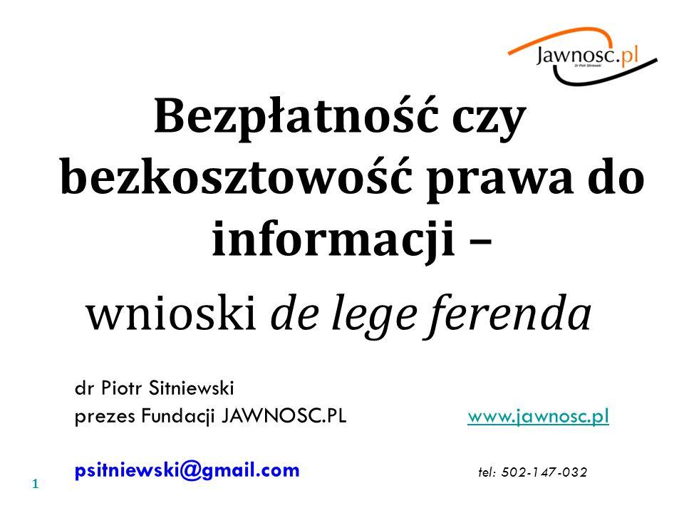 Bezpłatność czy bezkosztowość prawa do informacji – wnioski de lege ferenda dr Piotr Sitniewski prezes Fundacji JAWNOSC.PL www.jawnosc.plwww.jawnosc.pl psitniewski@gmail.com tel: 502-147-032 1