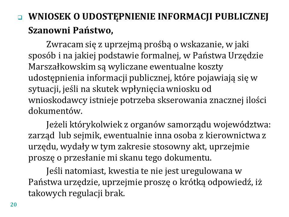  WNIOSEK O UDOSTĘPNIENIE INFORMACJI PUBLICZNEJ Szanowni Państwo, Zwracam się z uprzejmą prośbą o wskazanie, w jaki sposób i na jakiej podstawie formalnej, w Państwa Urzędzie Marszałkowskim są wyliczane ewentualne koszty udostępnienia informacji publicznej, które pojawiają się w sytuacji, jeśli na skutek wpłynięcia wniosku od wnioskodawcy istnieje potrzeba skserowania znacznej ilości dokumentów.
