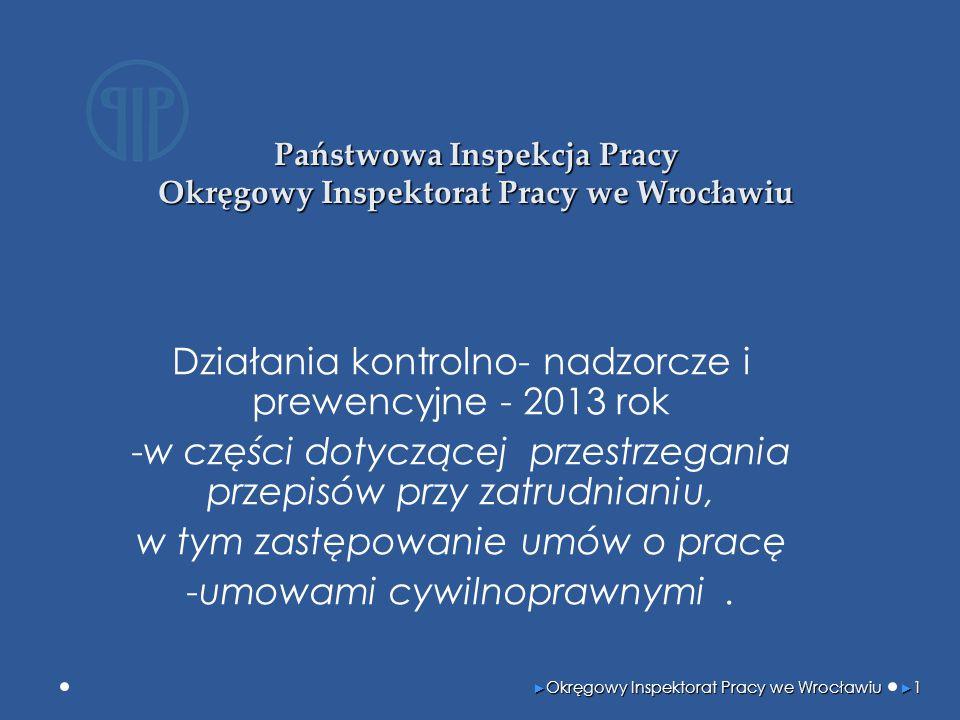 Państwowa Inspekcja Pracy Okręgowy Inspektorat Pracy we Wrocławiu Działania kontrolno- nadzorcze i prewencyjne - 2013 rok -w części dotyczącej przestrzegania przepisów przy zatrudnianiu, w tym zastępowanie umów o pracę -umowami cywilnoprawnymi.
