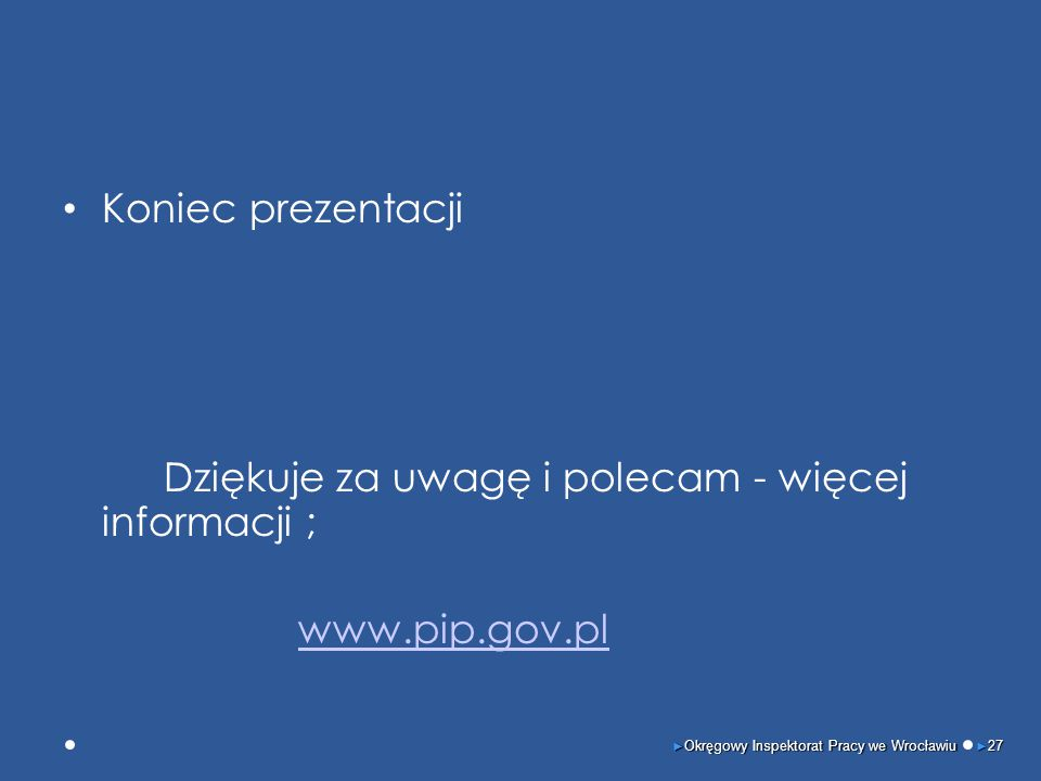 Koniec prezentacji Dziękuje za uwagę i polecam - więcej informacji ; www.pip.gov.pl ► Okręgowy Inspektorat Pracy we Wrocławiu ► 27