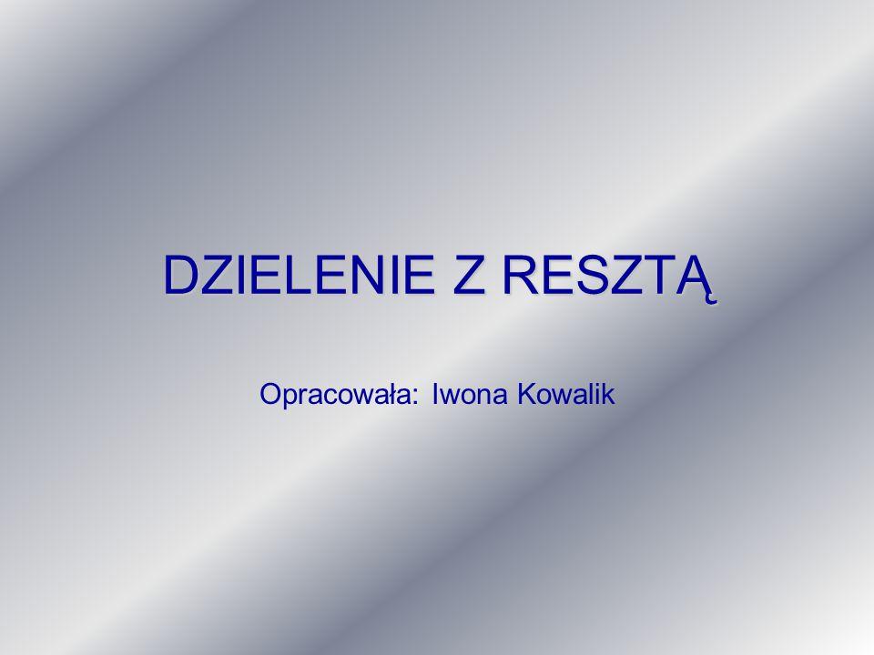 DZIELENIE Z RESZTĄ Opracowała: Iwona Kowalik