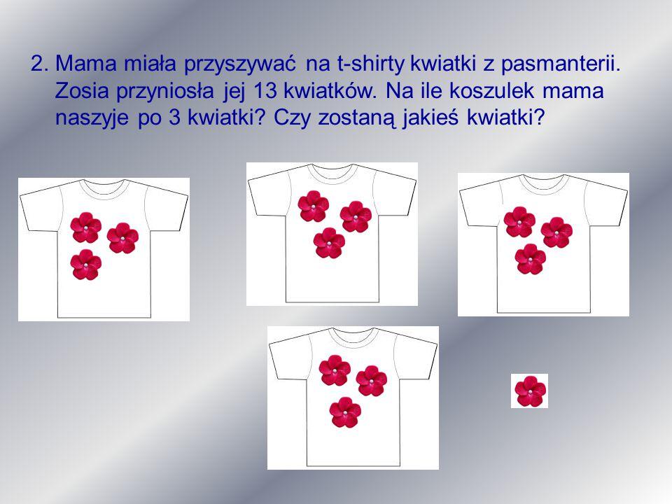 2. Mama miała przyszywać na t-shirty kwiatki z pasmanterii. Zosia przyniosła jej 13 kwiatków. Na ile koszulek mama naszyje po 3 kwiatki? Czy zostaną j