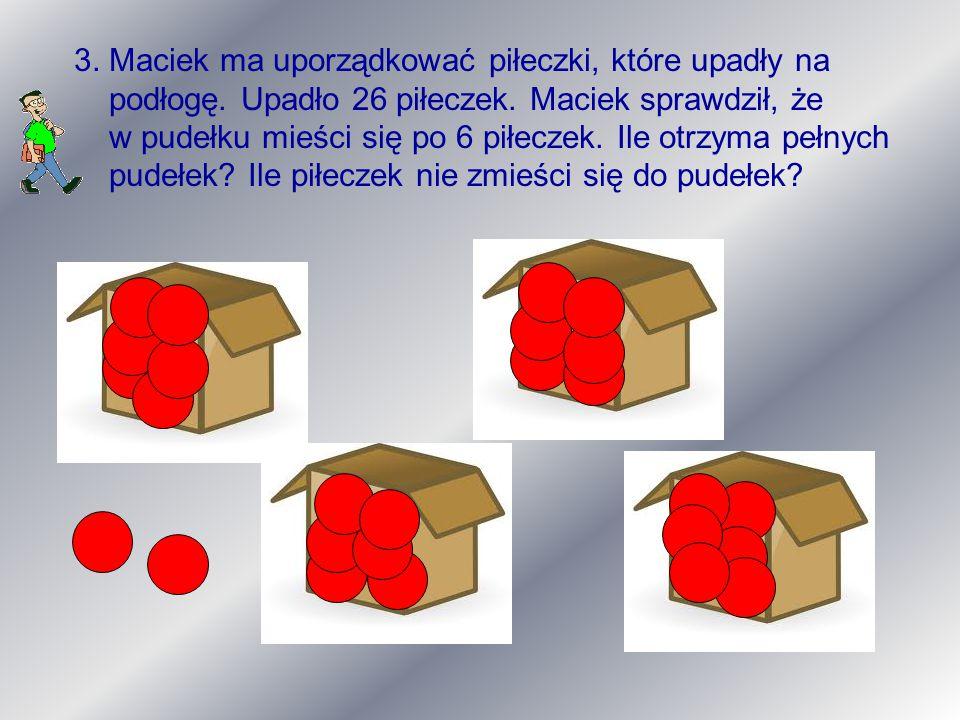 3. Maciek ma uporządkować piłeczki, które upadły na podłogę. Upadło 26 piłeczek. Maciek sprawdził, że w pudełku mieści się po 6 piłeczek. Ile otrzyma