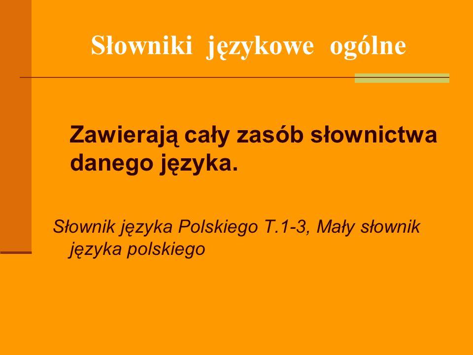 Słowniki językowe ogólne Zawierają cały zasób słownictwa danego języka. Słownik języka Polskiego T.1-3, Mały słownik języka polskiego
