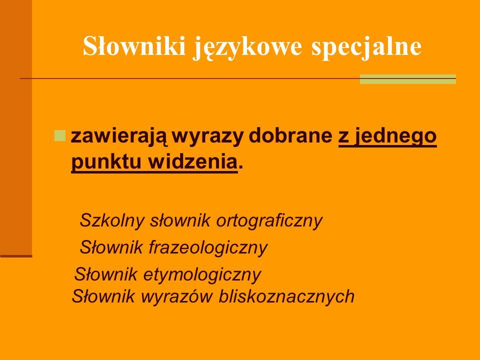Słowniki językowe specjalne zawierają wyrazy dobrane z jednego punktu widzenia. Szkolny słownik ortograficzny Słownik frazeologiczny Słownik etymologi