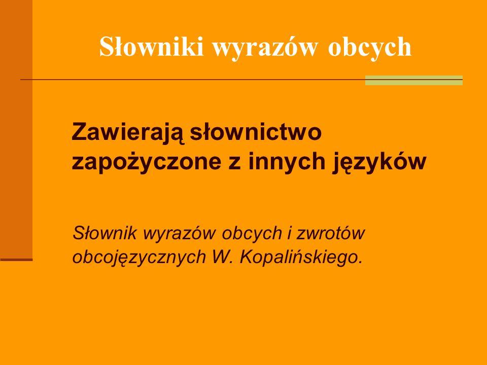 Słowniki wyrazów obcych Zawierają słownictwo zapożyczone z innych języków Słownik wyrazów obcych i zwrotów obcojęzycznych W. Kopalińskiego.