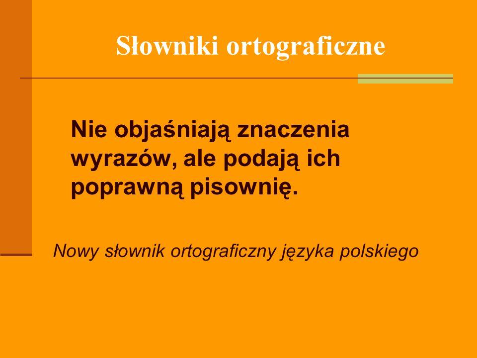 Słowniki ortograficzne Nie objaśniają znaczenia wyrazów, ale podają ich poprawną pisownię. Nowy słownik ortograficzny języka polskiego
