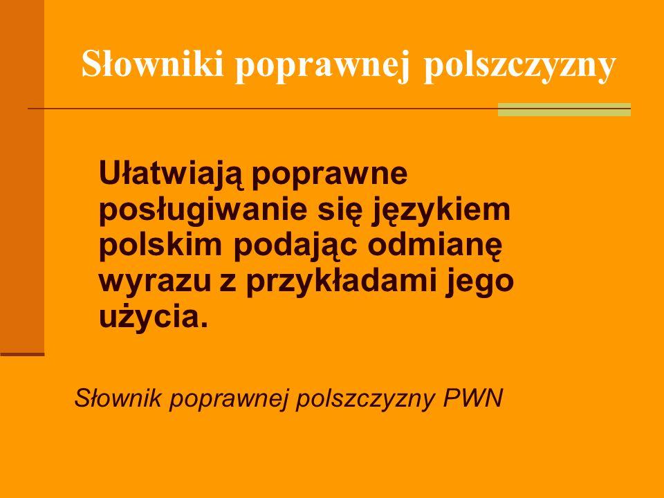 Słowniki poprawnej polszczyzny Ułatwiają poprawne posługiwanie się językiem polskim podając odmianę wyrazu z przykładami jego użycia. Słownik poprawne