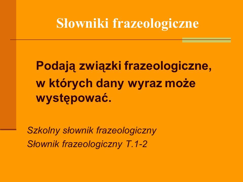 Słowniki frazeologiczne Podają związki frazeologiczne, w których dany wyraz może występować. Szkolny słownik frazeologiczny Słownik frazeologiczny T.1