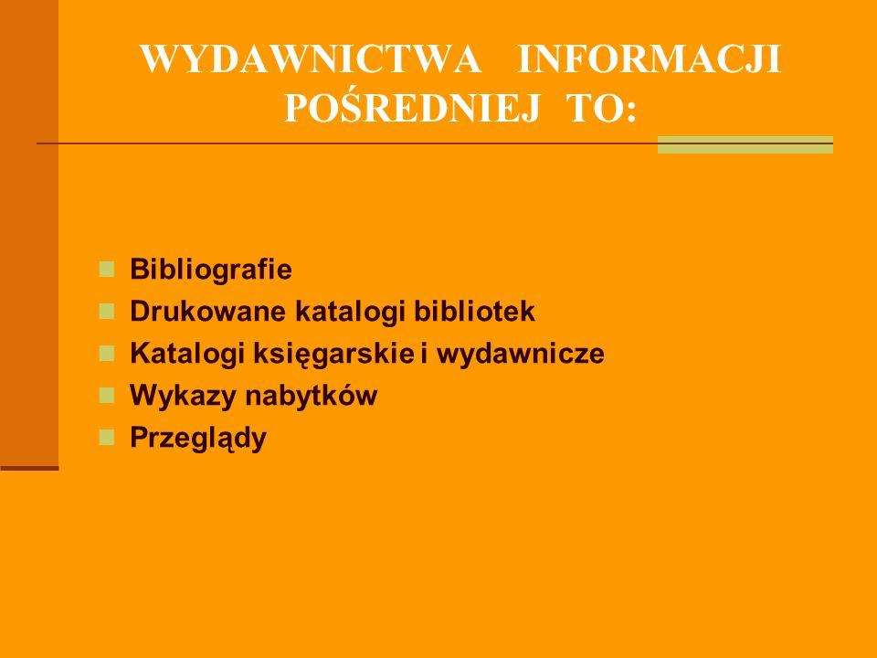 WYDAWNICTWA INFORMACJI POŚREDNIEJ TO: Bibliografie Drukowane katalogi bibliotek Katalogi księgarskie i wydawnicze Wykazy nabytków Przeglądy