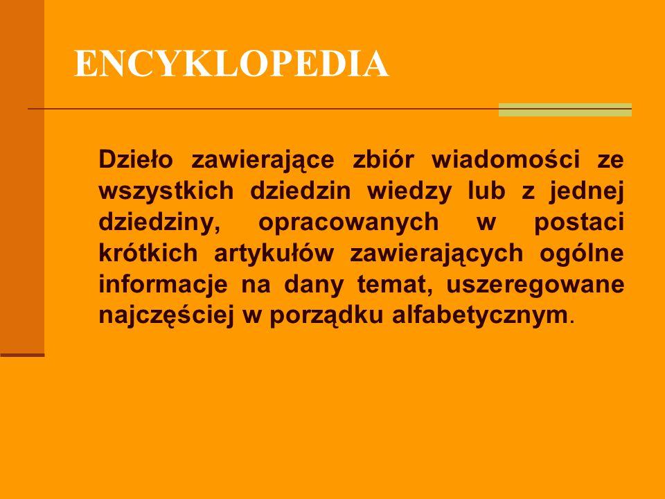 ENCYKLOPEDIA Dzieło zawierające zbiór wiadomości ze wszystkich dziedzin wiedzy lub z jednej dziedziny, opracowanych w postaci krótkich artykułów zawie