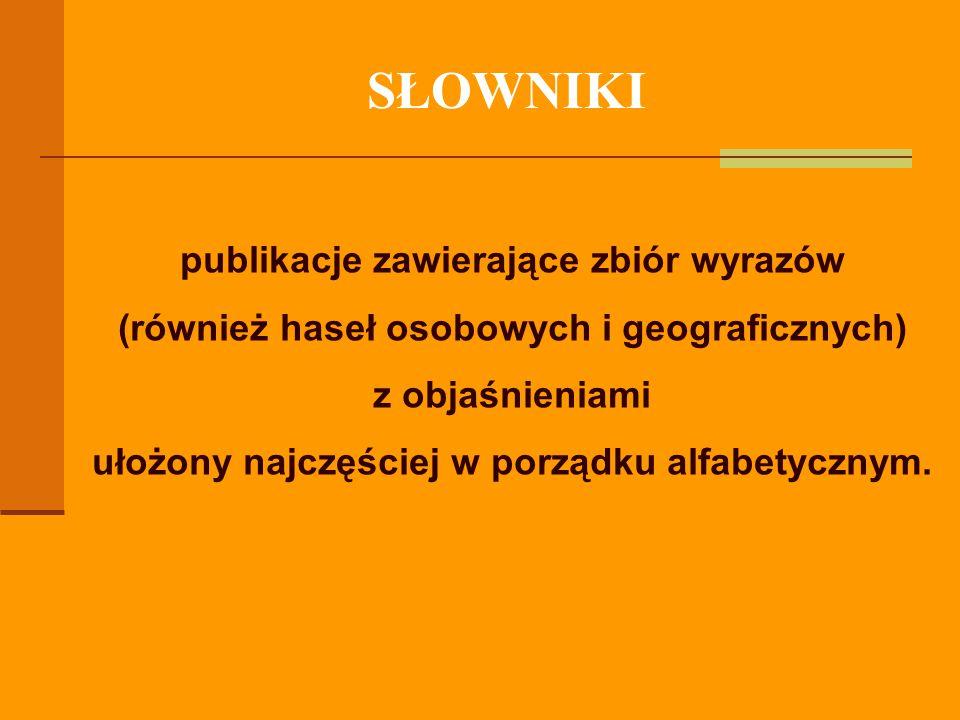 SŁOWNIKI publikacje zawierające zbiór wyrazów (również haseł osobowych i geograficznych) z objaśnieniami ułożony najczęściej w porządku alfabetycznym.