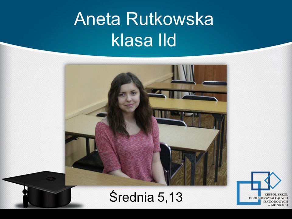 Aneta Rutkowska klasa IId Średnia 5,13