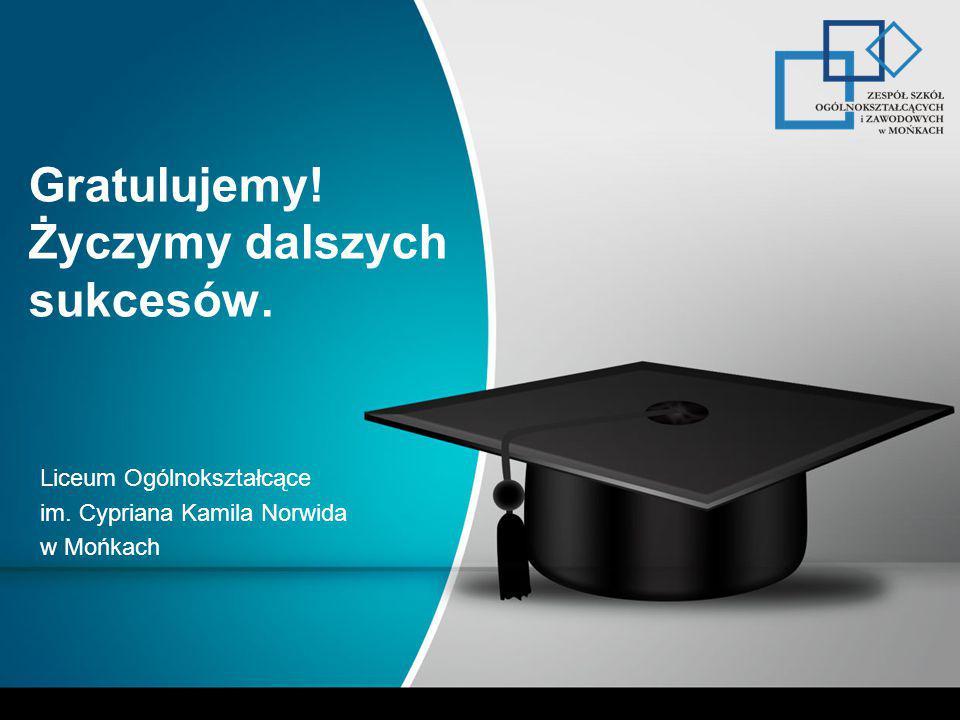 Gratulujemy! Życzymy dalszych sukcesów. Liceum Ogólnokształcące im. Cypriana Kamila Norwida w Mońkach