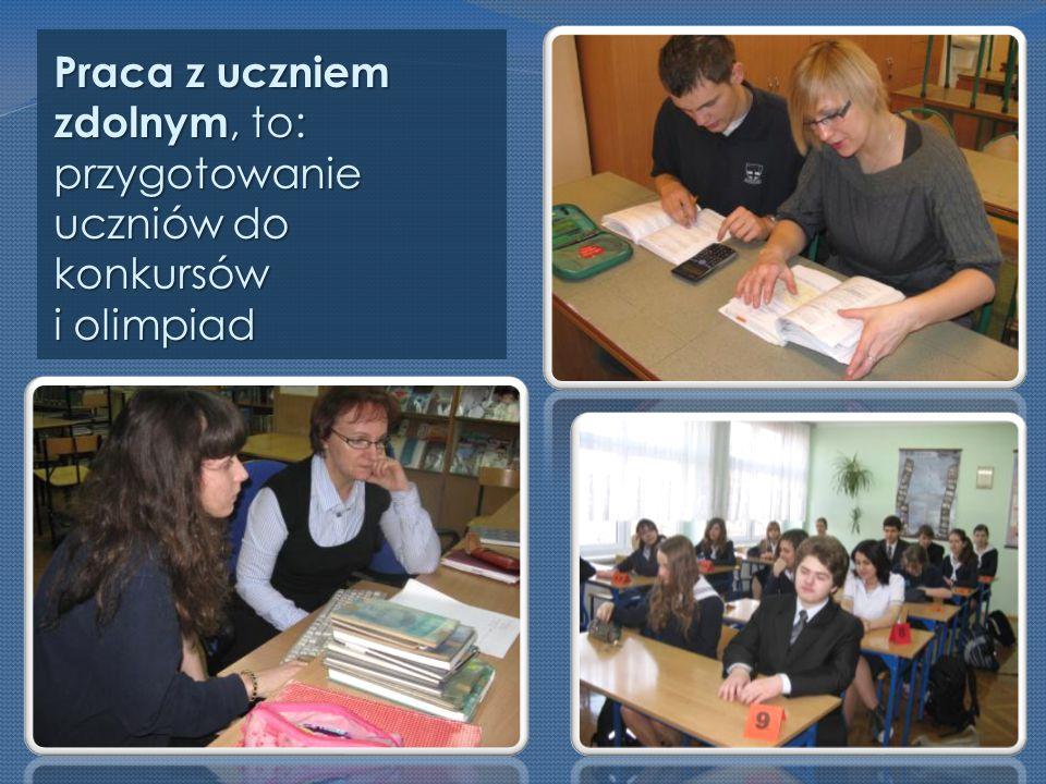 Praca z uczniem zdolnym, to: przygotowanie uczniów do konkursów i olimpiad