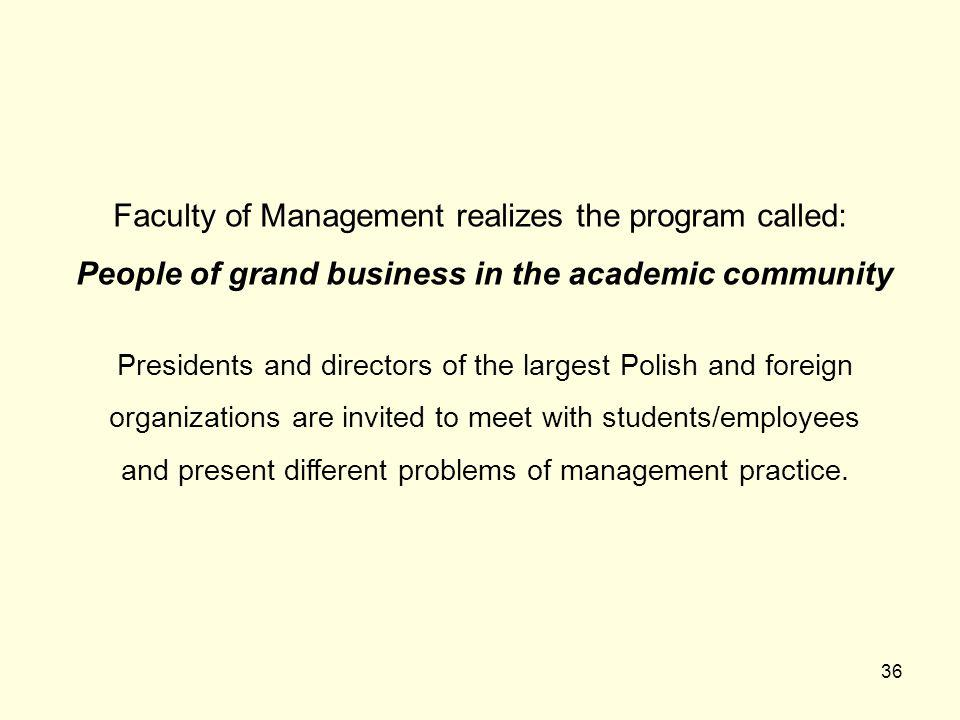 36 Faculty of Management realizes the program called: People of grand business in the academic community Presidents and directors of the largest Polish and foreign organizations are invited to meet with students/employees and present different problems of management practice.