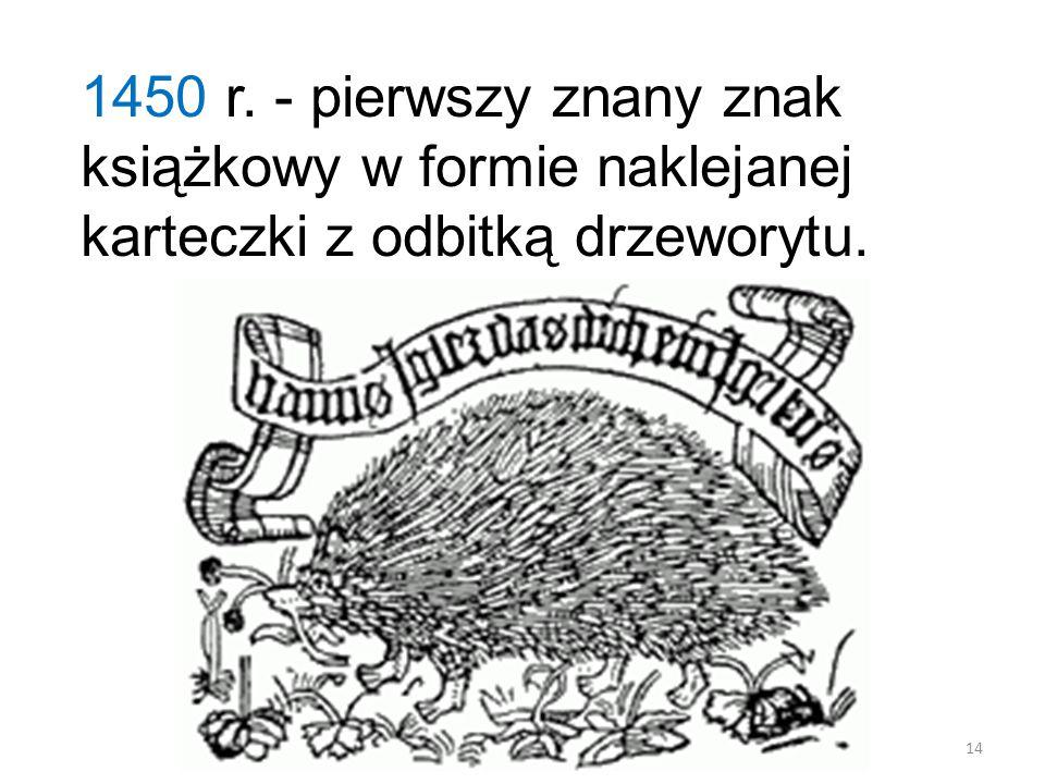 1450 r. - pierwszy znany znak książkowy w formie naklejanej karteczki z odbitką drzeworytu. 14