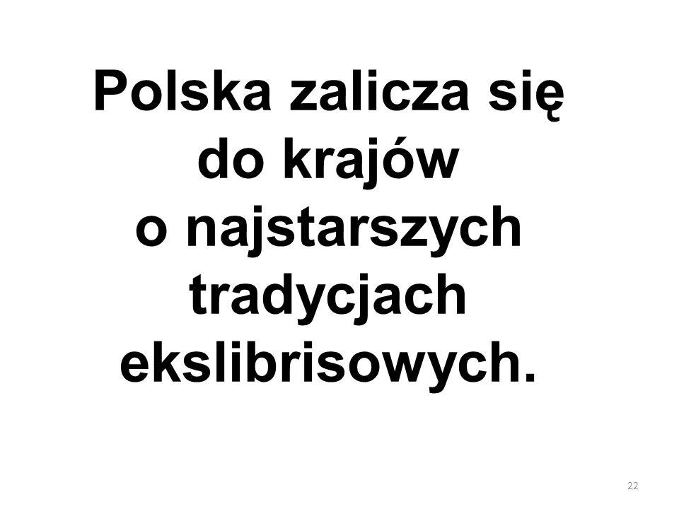 22 Polska zalicza się do krajów o najstarszych tradycjach ekslibrisowych.