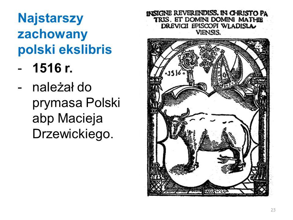 Najstarszy zachowany polski ekslibris -1516 r.-należał do prymasa Polski abp Macieja Drzewickiego.
