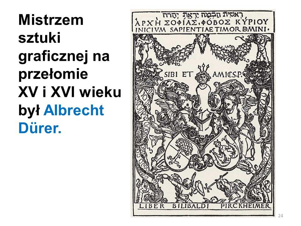Mistrzem sztuki graficznej na przełomie XV i XVI wieku był Albrecht Dürer. 24