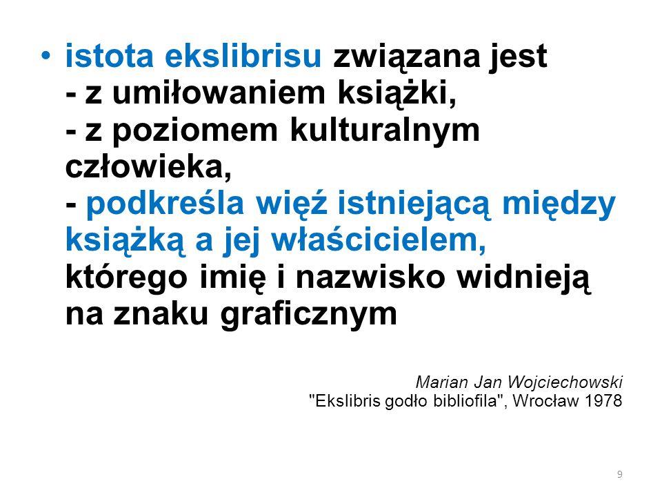 istota ekslibrisu związana jest - z umiłowaniem książki, - z poziomem kulturalnym człowieka, - podkreśla więź istniejącą między książką a jej właścicielem, którego imię i nazwisko widnieją na znaku graficznym Marian Jan Wojciechowski Ekslibris godło bibliofila , Wrocław 1978 9