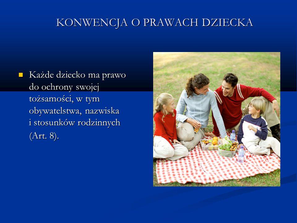 KONWENCJA O PRAWACH DZIECKA Każde dziecko ma prawo do ochrony swojej tożsamości, w tym obywatelstwa, nazwiska i stosunków rodzinnych (Art. 8). Każde d