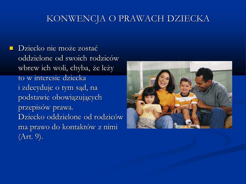 KONWENCJA O PRAWACH DZIECKA Dziecko nie może zostać oddzielone od swoich rodziców wbrew ich woli, chyba, że leży to w interesie dziecka i zdecyduje o