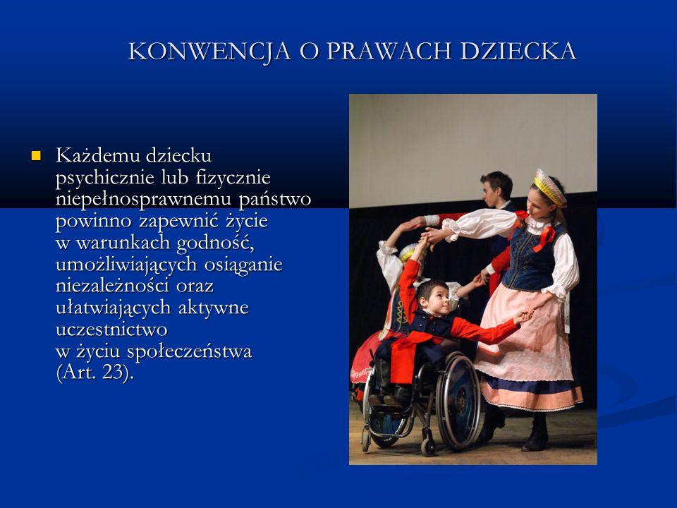 KONWENCJA O PRAWACH DZIECKA Każdemu dziecku psychicznie lub fizycznie niepełnosprawnemu państwo powinno zapewnić życie w warunkach godność, umożliwiaj