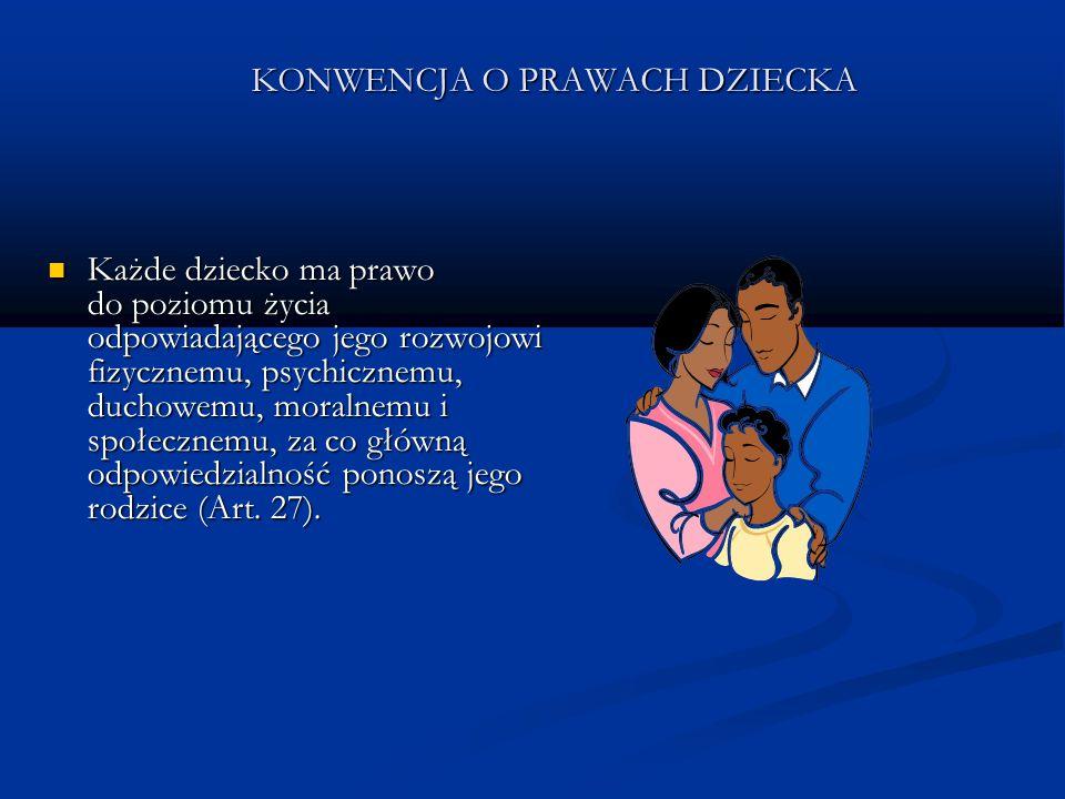 KONWENCJA O PRAWACH DZIECKA Każde dziecko ma prawo do poziomu życia odpowiadającego jego rozwojowi fizycznemu, psychicznemu, duchowemu, moralnemu i sp