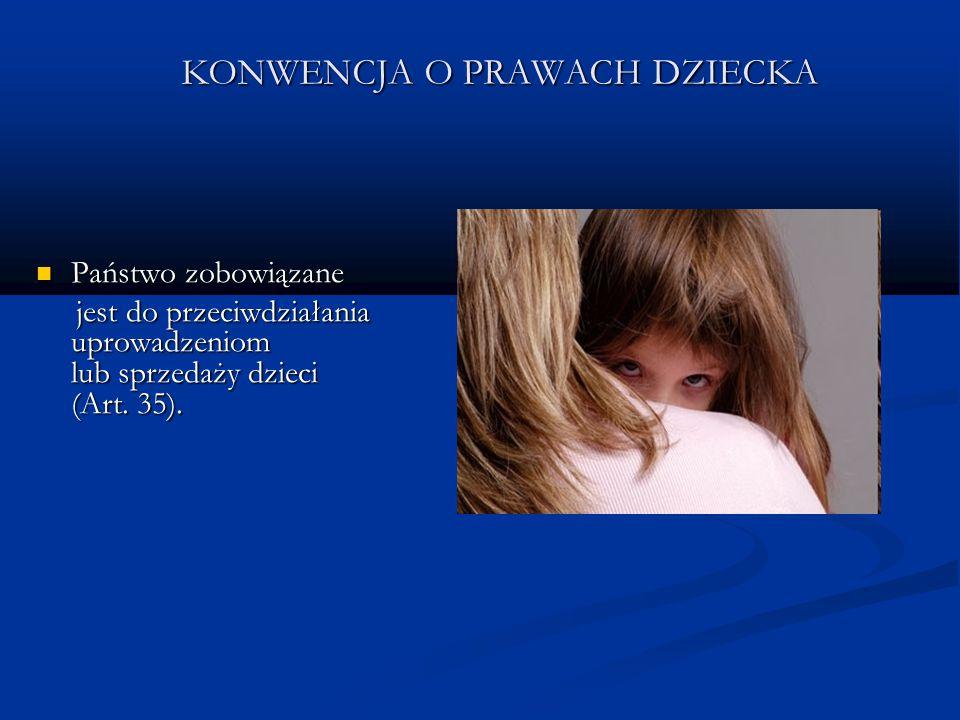 KONWENCJA O PRAWACH DZIECKA Państwo zobowiązane Państwo zobowiązane jest do przeciwdziałania uprowadzeniom lub sprzedaży dzieci (Art. 35). jest do prz