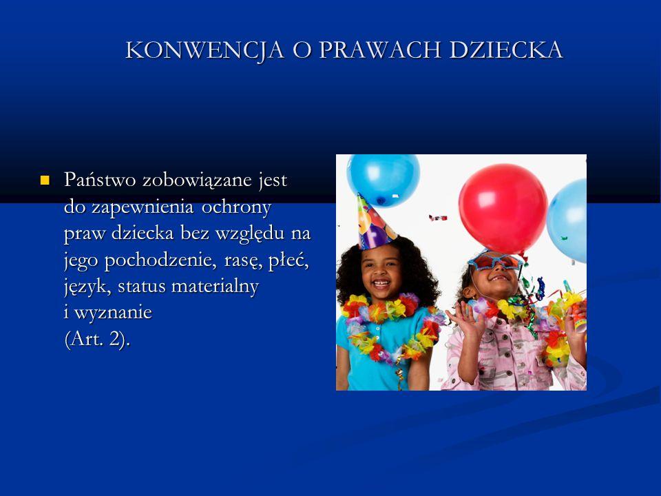 KONWENCJA O PRAWACH DZIECKA Państwo zobowiązane jest do zapewnienia ochrony praw dziecka bez względu na jego pochodzenie, rasę, płeć, język, status ma
