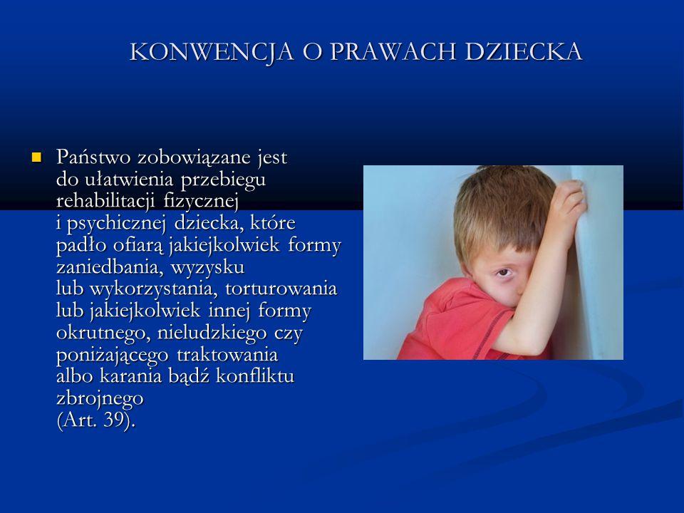 KONWENCJA O PRAWACH DZIECKA Państwo zobowiązane jest do ułatwienia przebiegu rehabilitacji fizycznej i psychicznej dziecka, które padło ofiarą jakiejk