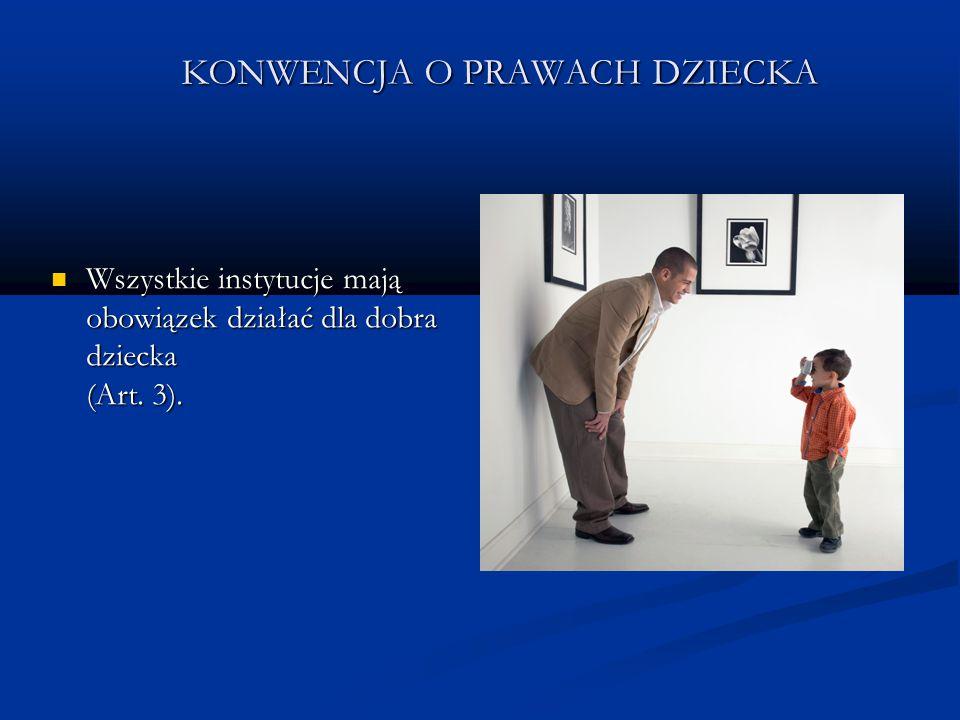 KONWENCJA O PRAWACH DZIECKA Wszystkie instytucje mają obowiązek działać dla dobra dziecka (Art. 3). Wszystkie instytucje mają obowiązek działać dla do