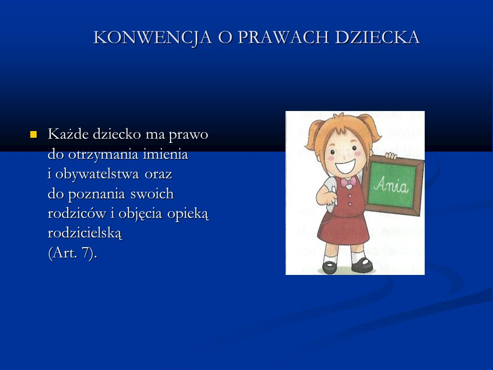 KONWENCJA O PRAWACH DZIECKA Każde dziecko ma prawo do otrzymania imienia i obywatelstwa oraz do poznania swoich rodziców i objęcia opieką rodzicielską