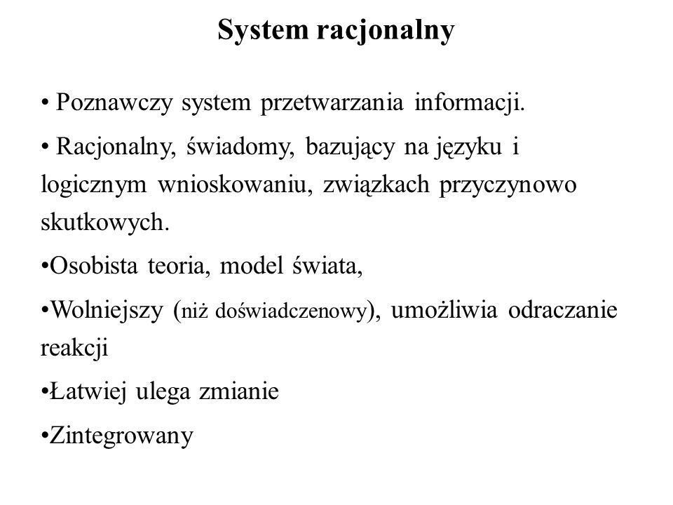 System racjonalny Poznawczy system przetwarzania informacji. Racjonalny, świadomy, bazujący na języku i logicznym wnioskowaniu, związkach przyczynowo