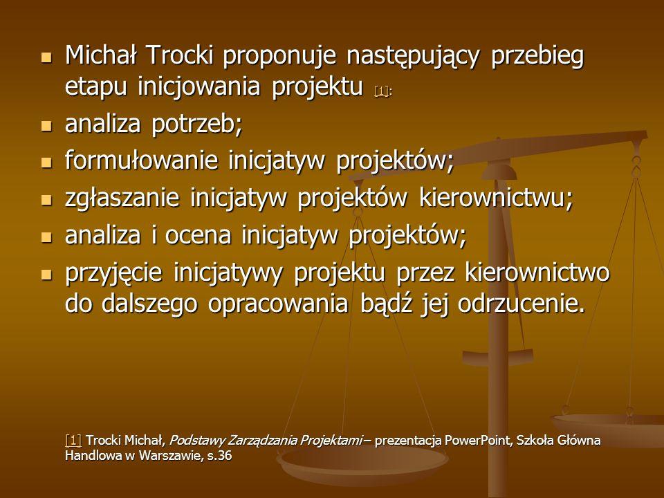 Michał Trocki proponuje następujący przebieg etapu inicjowania projektu [1]: Michał Trocki proponuje następujący przebieg etapu inicjowania projektu [1]: [1] analiza potrzeb; analiza potrzeb; formułowanie inicjatyw projektów; formułowanie inicjatyw projektów; zgłaszanie inicjatyw projektów kierownictwu; zgłaszanie inicjatyw projektów kierownictwu; analiza i ocena inicjatyw projektów; analiza i ocena inicjatyw projektów; przyjęcie inicjatywy projektu przez kierownictwo do dalszego opracowania bądź jej odrzucenie.