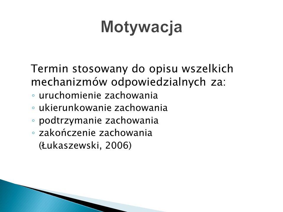 Termin stosowany do opisu wszelkich mechanizmów odpowiedzialnych za: ◦ uruchomienie zachowania ◦ ukierunkowanie zachowania ◦ podtrzymanie zachowania ◦ zakończenie zachowania (Łukaszewski, 2006)