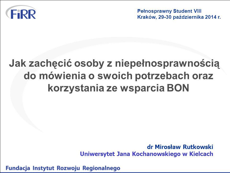Jak zachęcić osoby z niepełnosprawnością do mówienia o swoich potrzebach oraz korzystania ze wsparcia BON dr Mirosław Rutkowski Uniwersytet Jana Kochanowskiego w Kielcach Pełnosprawny Student VIII Kraków, 29-30 października 2014 r.