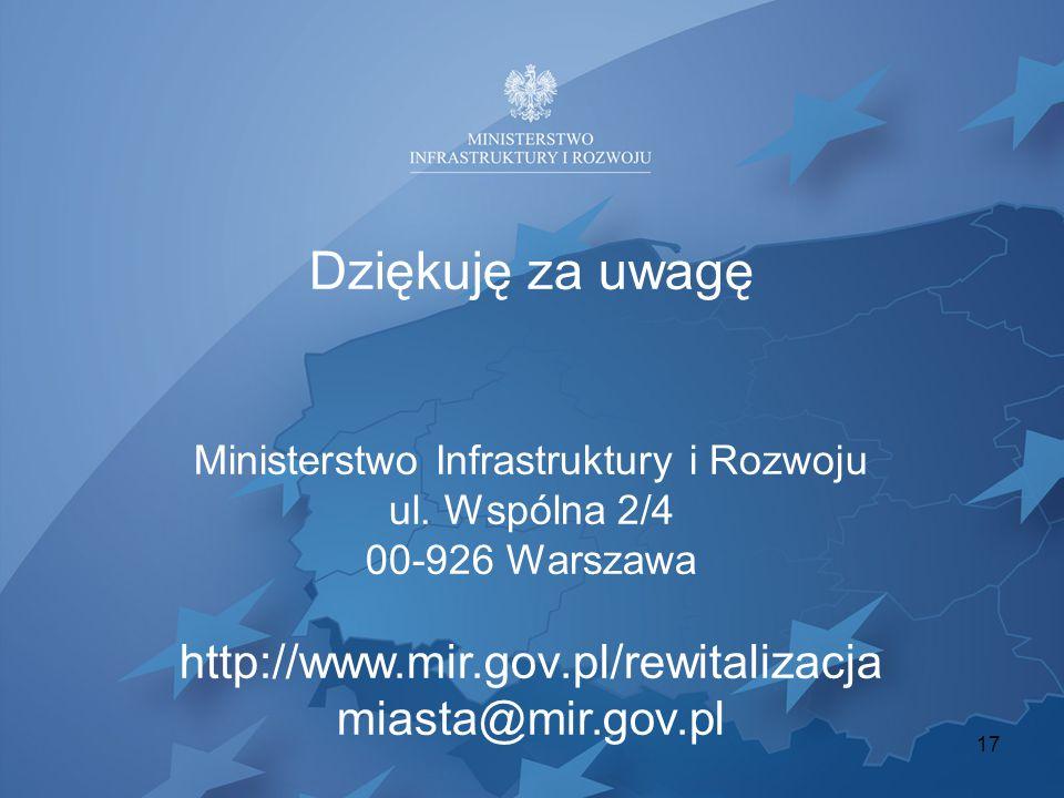 17 Dziękuję za uwagę Ministerstwo Infrastruktury i Rozwoju ul. Wspólna 2/4 00-926 Warszawa http://www.mir.gov.pl/rewitalizacja miasta@mir.gov.pl