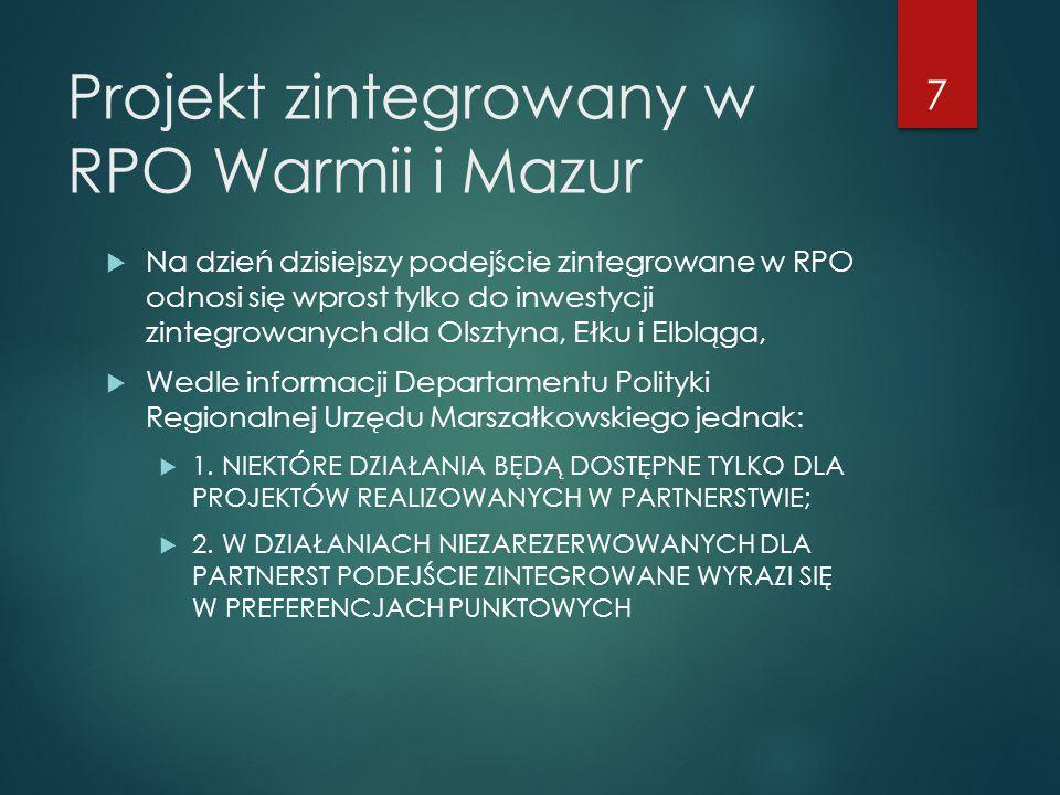 Projekt zintegrowany w RPO Warmii i Mazur  Na dzień dzisiejszy podejście zintegrowane w RPO odnosi się wprost tylko do inwestycji zintegrowanych dla Olsztyna, Ełku i Elbląga,  Wedle informacji Departamentu Polityki Regionalnej Urzędu Marszałkowskiego jednak:  1.