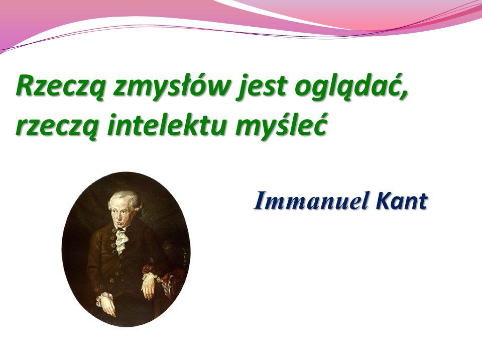 Rzeczą zmysłów jest oglądać, rzeczą intelektu myśleć Immanuel Kant