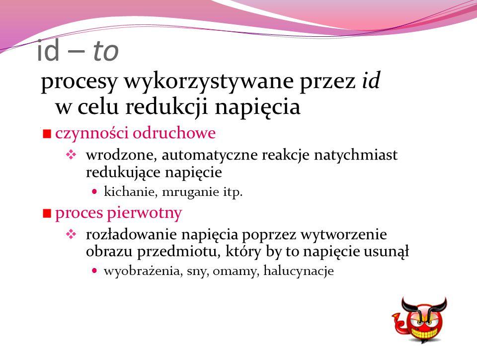 id – to procesy wykorzystywane przez id w celu redukcji napięcia czynności odruchowe  wrodzone, automatyczne reakcje natychmiast redukujące napięcie